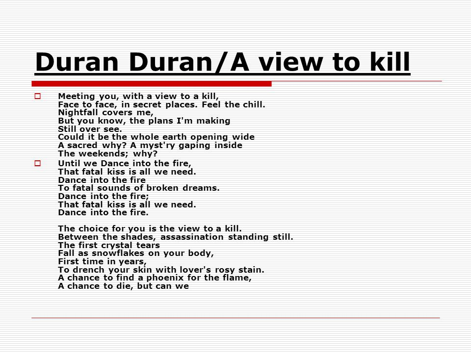 Duran Duran/A view to kill  Meeting you, with a view to a kill, Face to face, in secret places.