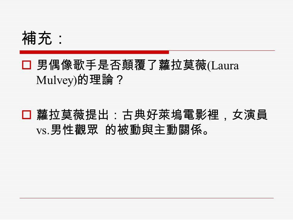 補充:  男偶像歌手是否顛覆了蘿拉莫薇 (Laura Mulvey) 的理論?  蘿拉莫薇提出:古典好萊塢電影裡,女演員 vs. 男性觀眾 的被動與主動關係。