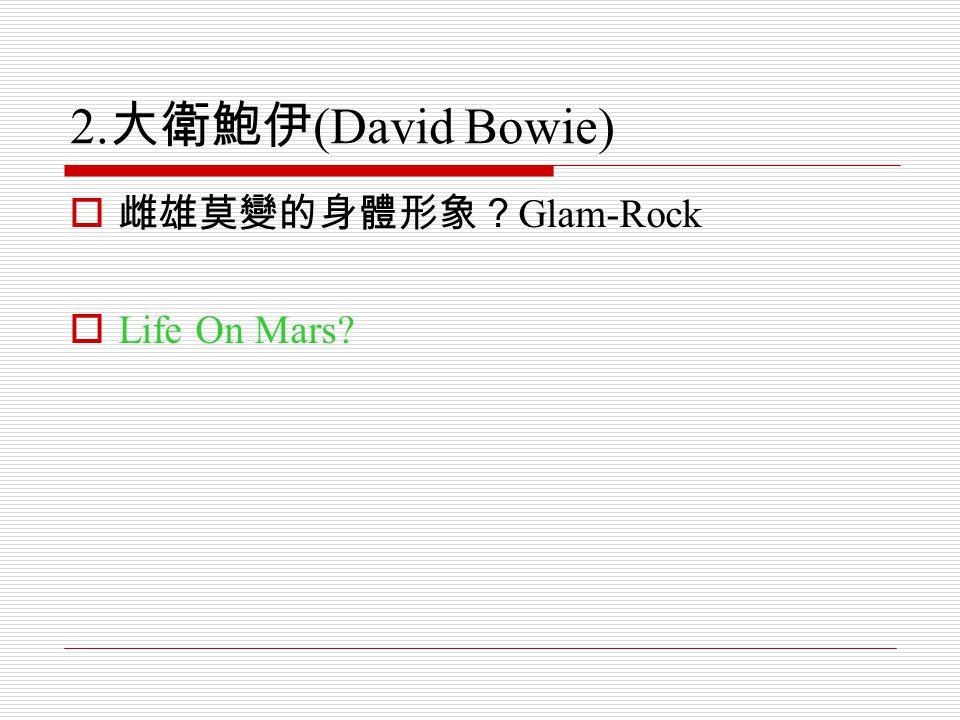 2. 大衛鮑伊 (David Bowie)  雌雄莫變的身體形象? Glam-Rock  Life On Mars