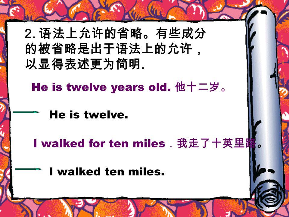 2. 语法上允许的省略。有些成分 的被省略是出于语法上的允许, 以显得表述更为简明. He is twelve years old.