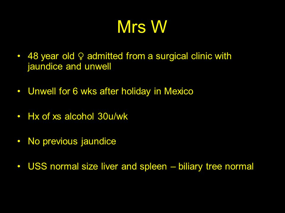 Mrs W 48 year old ♀ admitted from a surgical clinic with jaundice and unwell Unwell for 6 wks after holiday in Mexico Hx of xs alcohol 30u/wk No previous jaundice USS normal size liver and spleen – biliary tree normal