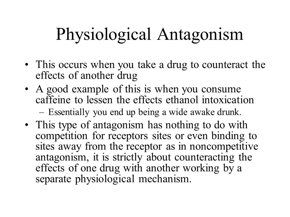 Physiological Antagonism This occurs when you take a drug to counteract the effects of another drug A good example of this is when you consume caffeine to lessen the effects ethanol intoxication –Essentially you end up being a wide awake drunk.