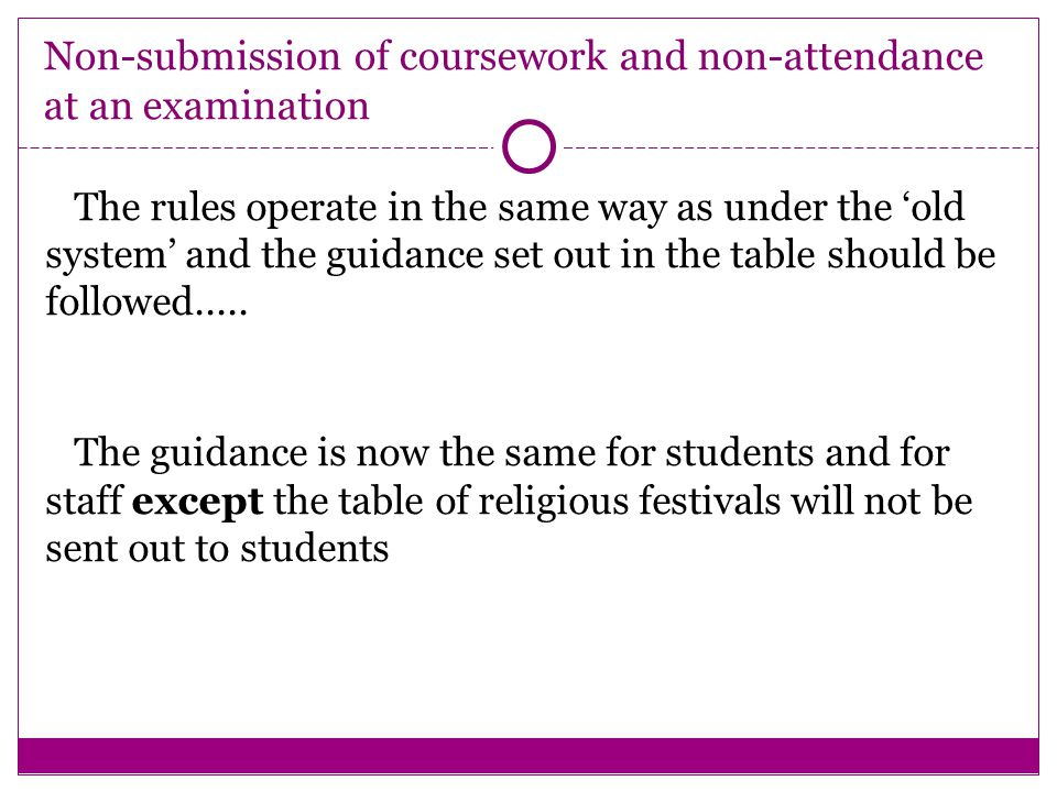 Non-submission of coursework and non-attendance at an examination The rules operate in the same way as under the 'old system' and the guidance set out in the table should be followed.....