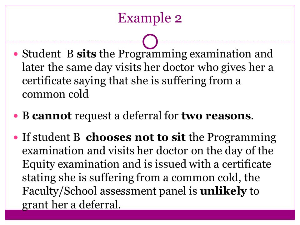 Example 2 Student B sits the Programming examination and later the same day visits her doctor who gives her a certificate saying that she is suffering from a common cold B cannot request a deferral for two reasons.