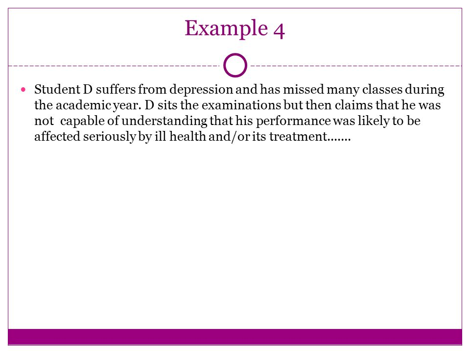 Example 4 Student D suffers from depression and has missed many classes during the academic year. D sits the examinations but then claims that he was