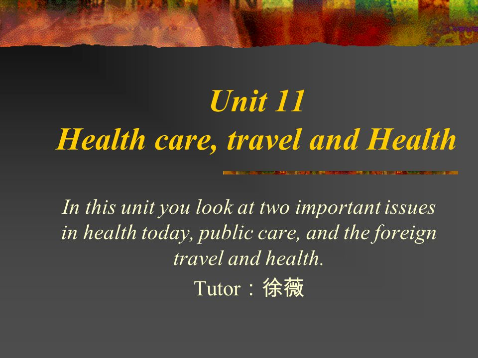 Unit 11 Health care, travel and Health In this unit you look at two important issues in health today, public care, and the foreign travel and health.