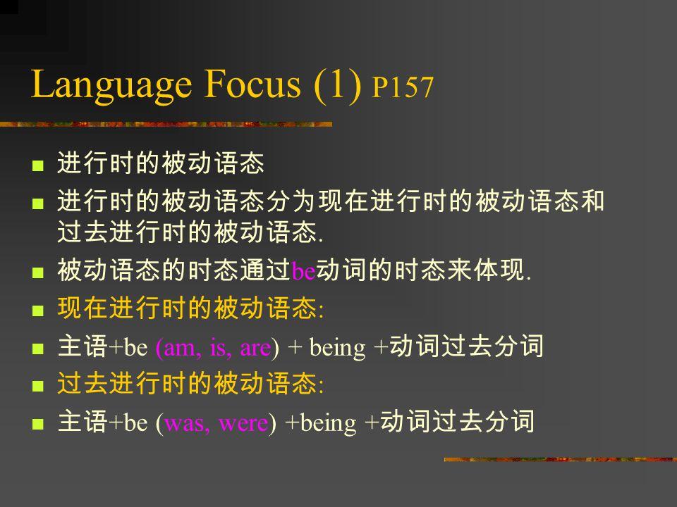 Language Focus (1) P157 进行时的被动语态 进行时的被动语态分为现在进行时的被动语态和 过去进行时的被动语态.