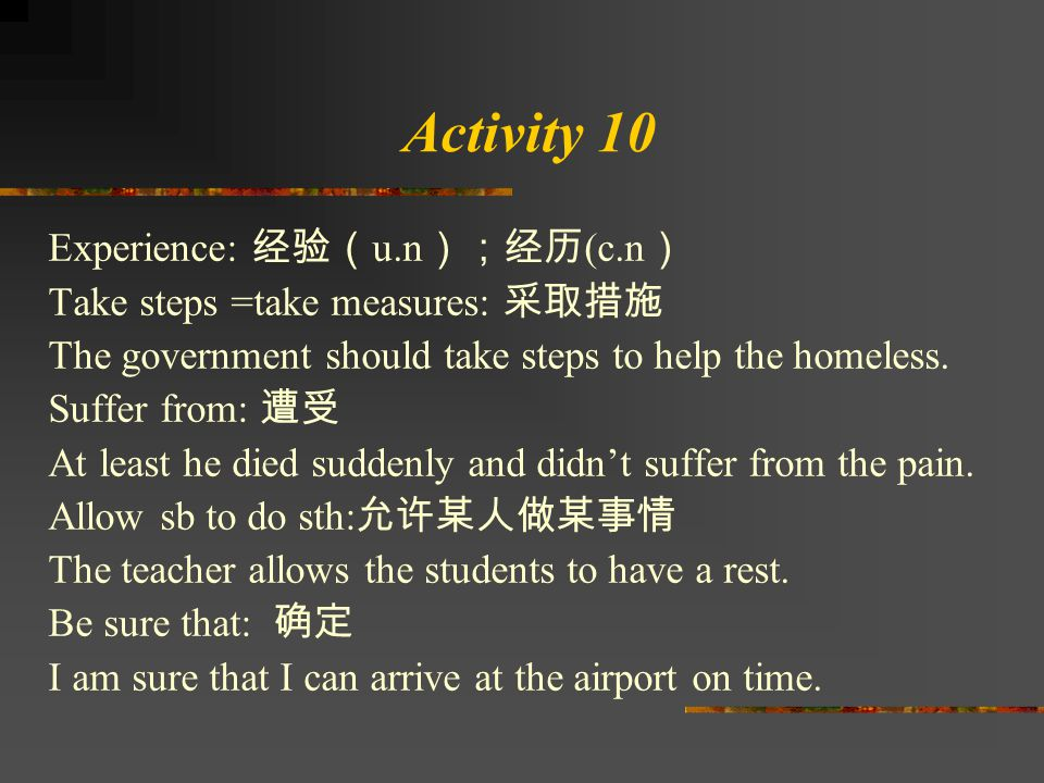 Activity 10 Experience: 经验( u.n );经历 (c.n ) Take steps =take measures: 采取措施 The government should take steps to help the homeless. Suffer from: 遭受 At