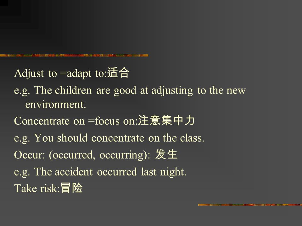 Adjust to =adapt to: 适合 e.g. The children are good at adjusting to the new environment. Concentrate on =focus on: 注意集中力 e.g. You should concentrate on