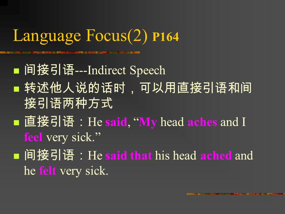Language Focus(2) P164 间接引语 ---Indirect Speech 转述他人说的话时,可以用直接引语和间 接引语两种方式 直接引语: He said, My head aches and I feel very sick. 间接引语: He said that his head ached and he felt very sick.
