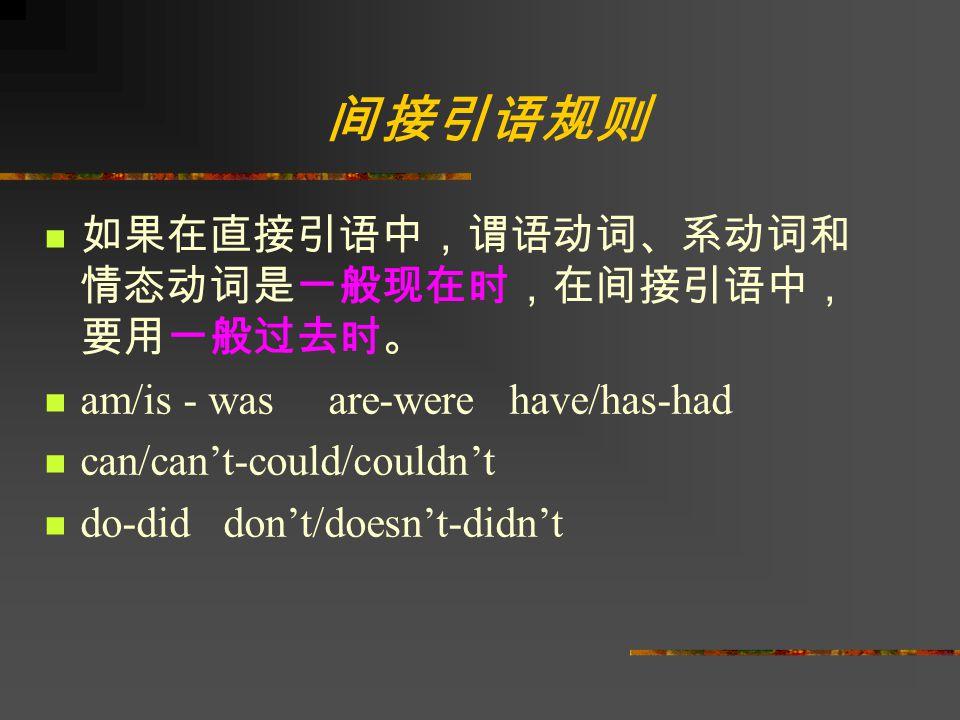 间接引语规则 如果在直接引语中,谓语动词、系动词和 情态动词是一般现在时,在间接引语中, 要用一般过去时。 am/is - was are-were have/has-had can/can't-could/couldn't do-did don't/doesn't-didn't