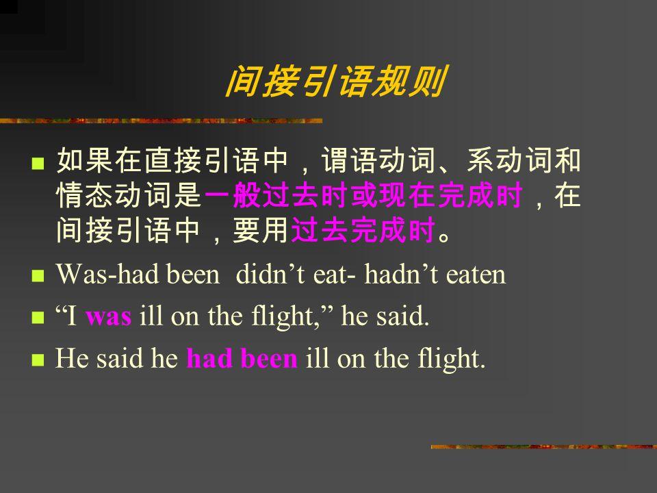 间接引语规则 如果在直接引语中,谓语动词、系动词和 情态动词是一般过去时或现在完成时,在 间接引语中,要用过去完成时。 Was-had been didn't eat- hadn't eaten I was ill on the flight, he said.