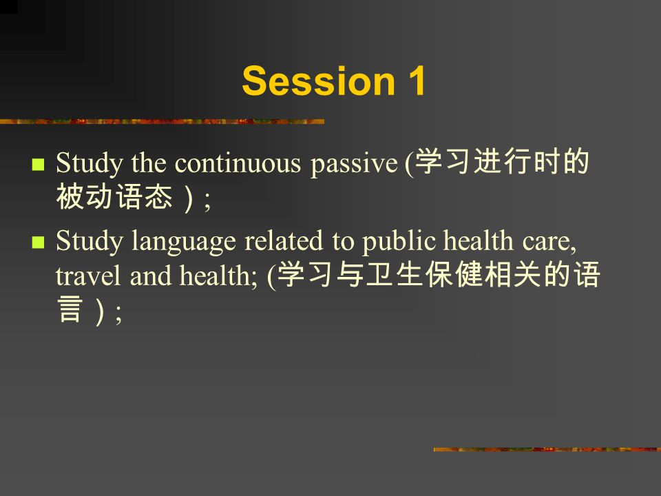 Session 1 Study the continuous passive ( 学习进行时的 被动语态) ; Study language related to public health care, travel and health; ( 学习与卫生保健相关的语 言) ;