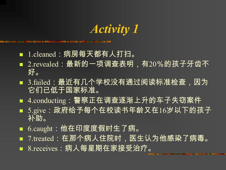 Activity 1 1.cleaned :病房每天都有人打扫。 2.revealed :最新的一项调查表明,有 20 %的孩子牙齿不 好。 3.failed :最近有几个学校没有通过阅读标准检查,因为 它们已低于国家标准。 4.conducting :警察正在调查逐渐上升的车子失窃案件 5.give :政府给予每个在校读书年龄又在 16 岁以下的孩子 补助。 6.caught :他在印度度假时生了病。 7.treated :在那个病人住院时,医生认为他感染了病毒。 8.receives :病人每星期在家接受治疗。