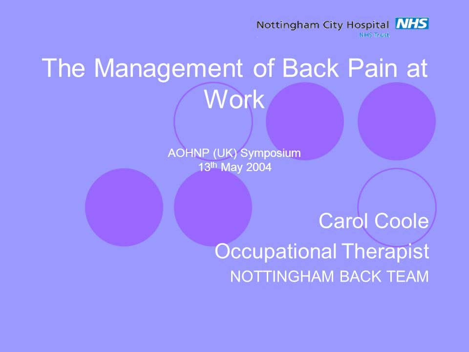 The Management of Back Pain at Work AOHNP (UK) Symposium 13 th May 2004 Carol Coole Occupational Therapist NOTTINGHAM BACK TEAM