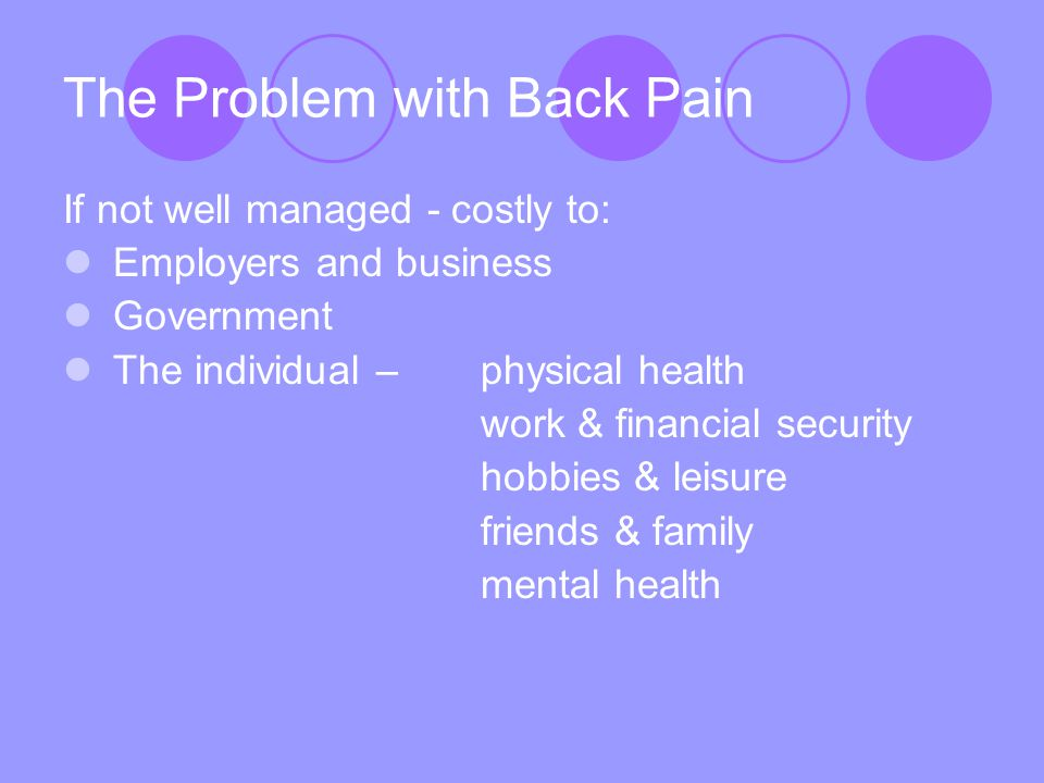Workplace interventions Aim to prevent disability (prevention of back pain is difficult) Educate all workforce in back pain management Help to stay at work/early return to work Ensure policies and procedures reflect occupational health guidelines Optimise take-up of existing NHS services for acute and non-acute back pain (cont.)