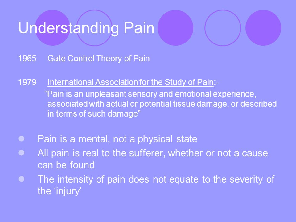 Understanding Pain 1965Gate Control Theory of Pain 1979 International Association for the Study of Pain:- Pain is an unpleasant sensory and emotional experience, associated with actual or potential tissue damage, or described in terms of such damage Pain is a mental, not a physical state All pain is real to the sufferer, whether or not a cause can be found The intensity of pain does not equate to the severity of the 'injury'