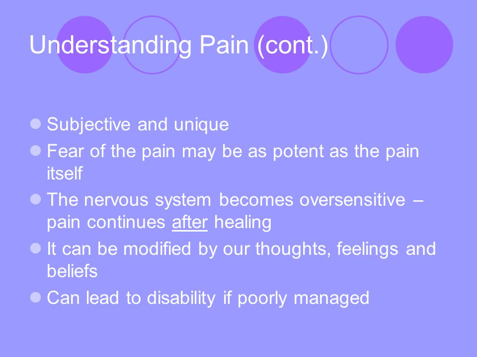 Understanding Pain (cont.) Subjective and unique Fear of the pain may be as potent as the pain itself The nervous system becomes oversensitive – pain continues after healing It can be modified by our thoughts, feelings and beliefs Can lead to disability if poorly managed