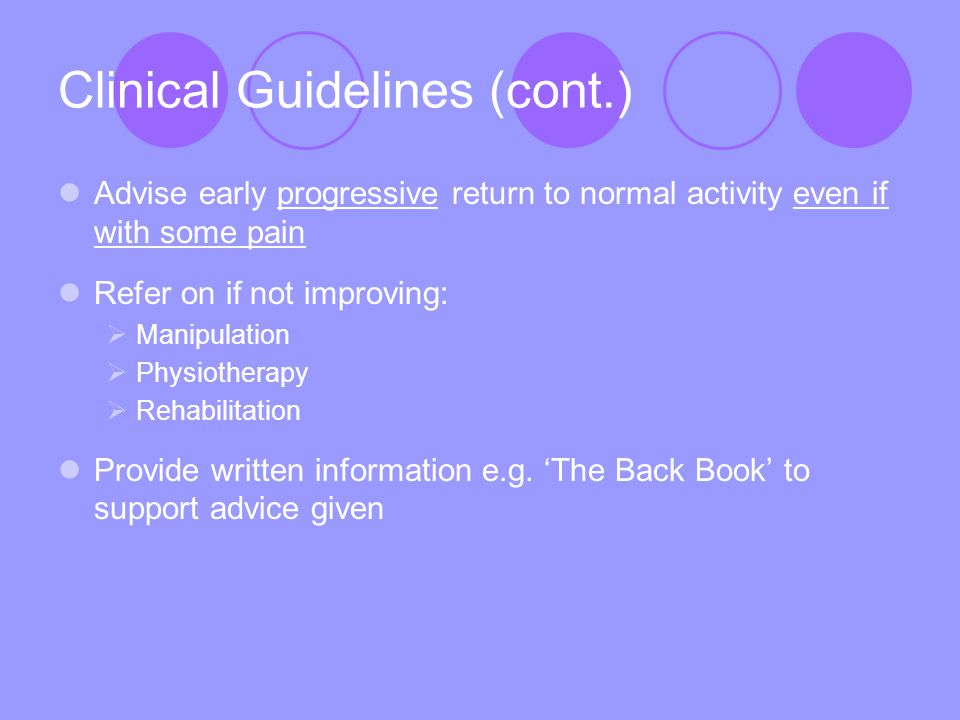 Clinical Guidelines (cont.) Advise early progressive return to normal activity even if with some pain Refer on if not improving:  Manipulation  Physiotherapy  Rehabilitation Provide written information e.g.