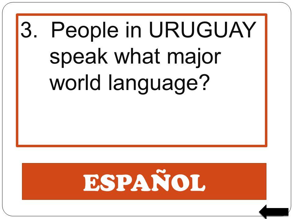 ESPAÑOL 3. People in URUGUAY speak what major world language?