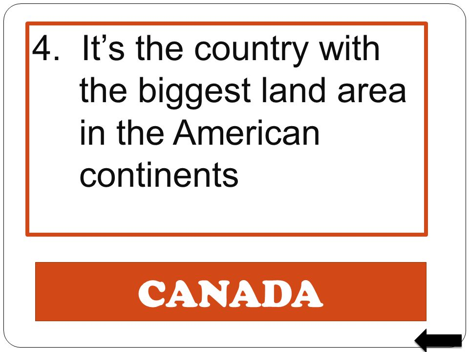 CANADA 4. It's the country with the biggest land area in the American continents