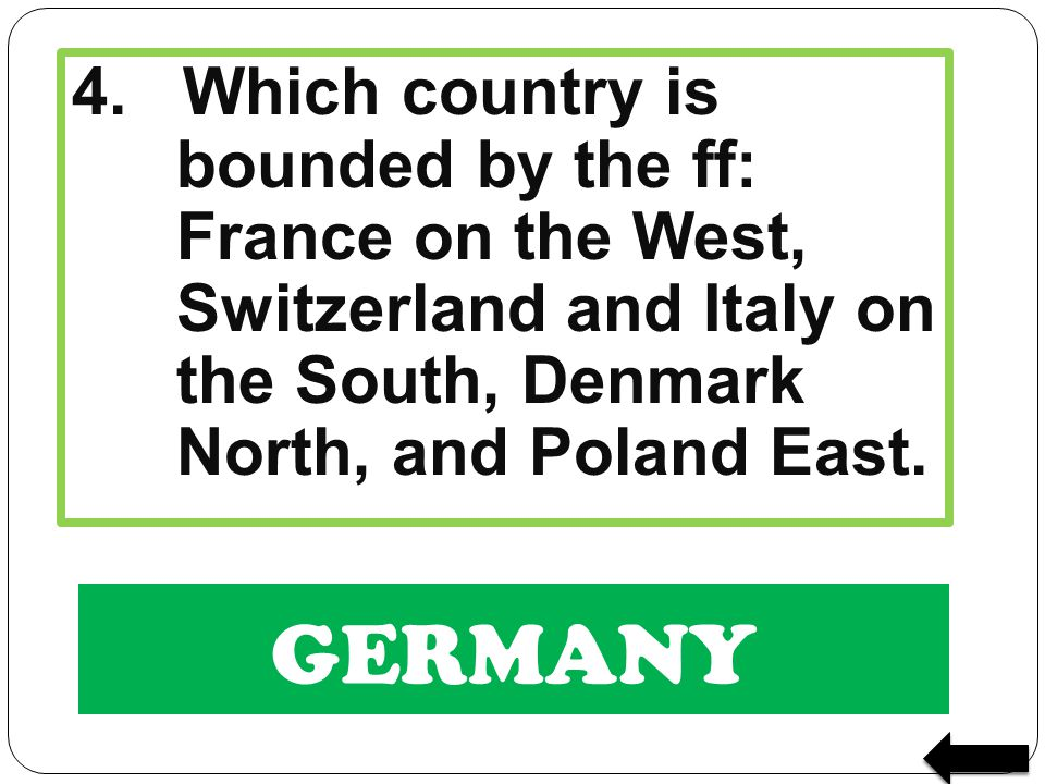 GERMANY 4. Which country is bounded by the ff: France on the West, Switzerland and Italy on the South, Denmark North, and Poland East.
