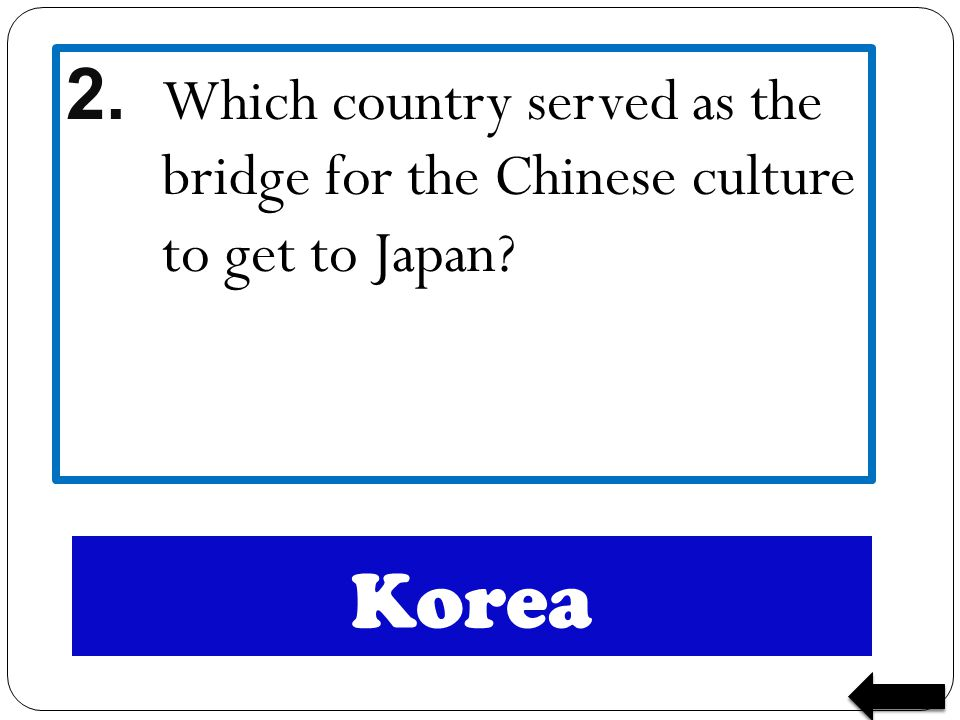 Korea 2. Which country served as the bridge for the Chinese culture to get to Japan?