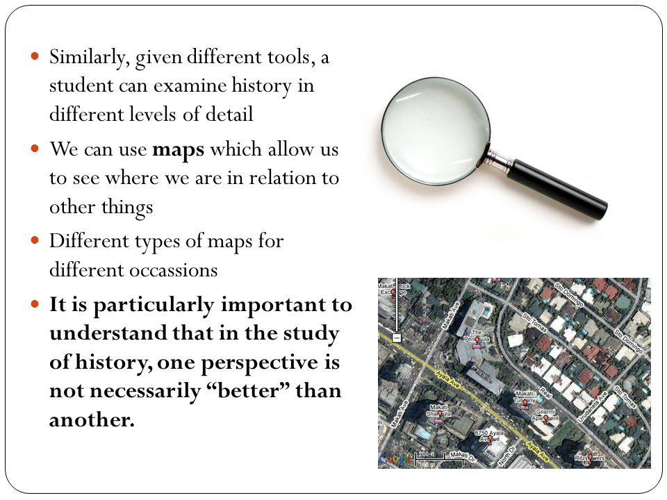 Similarly, given different tools, a student can examine history in different levels of detail We can use maps which allow us to see where we are in relation to other things Different types of maps for different occassions It is particularly important to understand that in the study of history, one perspective is not necessarily better than another.