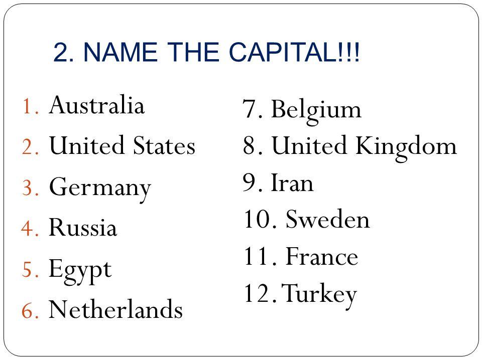 2. NAME THE CAPITAL!!! 1. Australia 2. United States 3. Germany 4. Russia 5. Egypt 6. Netherlands 7. Belgium 8. United Kingdom 9. Iran 10. Sweden 11.