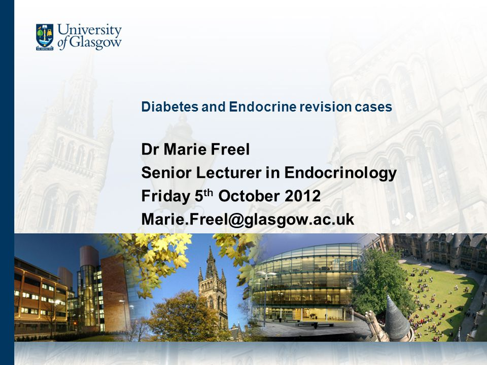 Diabetes and Endocrine revision cases Dr Marie Freel Senior Lecturer in Endocrinology Friday 5 th October 2012 Marie.Freel@glasgow.ac.uk