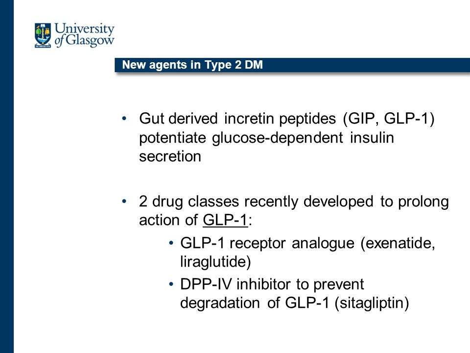 New agents in Type 2 DM Gut derived incretin peptides (GIP, GLP-1) potentiate glucose-dependent insulin secretion 2 drug classes recently developed to prolong action of GLP-1: GLP-1 receptor analogue (exenatide, liraglutide) DPP-IV inhibitor to prevent degradation of GLP-1 (sitagliptin)