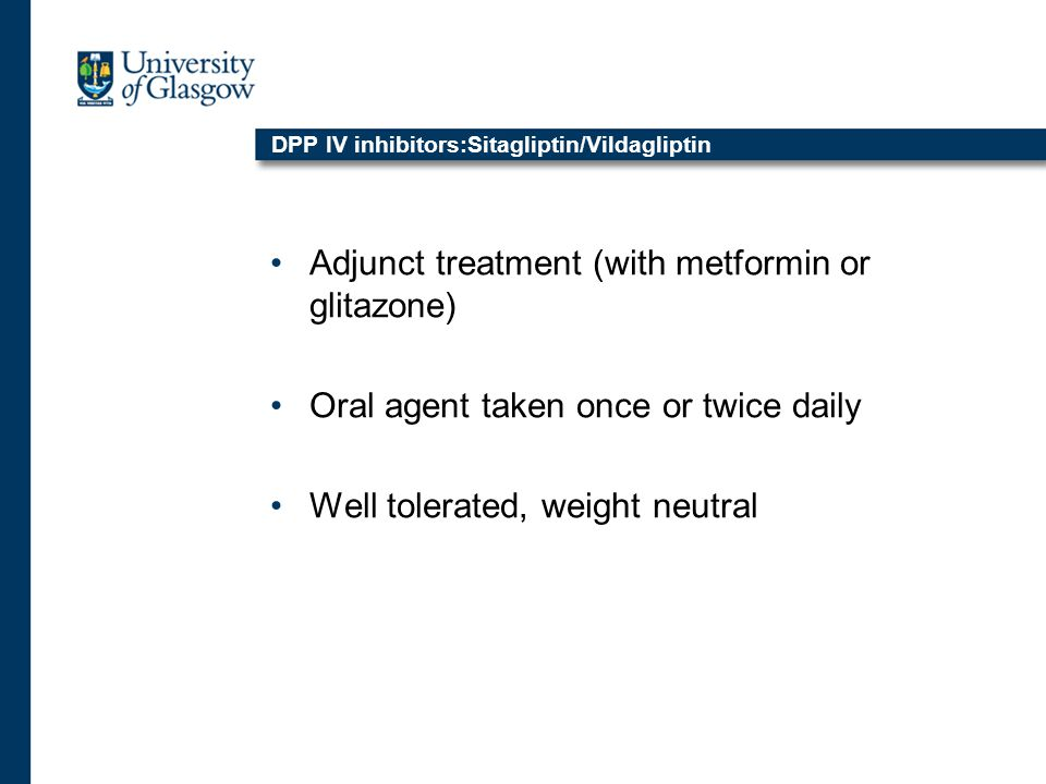 DPP IV inhibitors:Sitagliptin/Vildagliptin Adjunct treatment (with metformin or glitazone) Oral agent taken once or twice daily Well tolerated, weight neutral