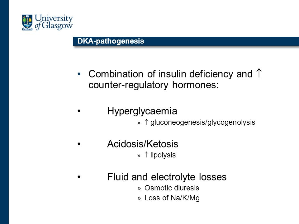 DKA-pathogenesis Combination of insulin deficiency and  counter-regulatory hormones: Hyperglycaemia »  gluconeogenesis/glycogenolysis Acidosis/Ketosis »  lipolysis Fluid and electrolyte losses »Osmotic diuresis »Loss of Na/K/Mg