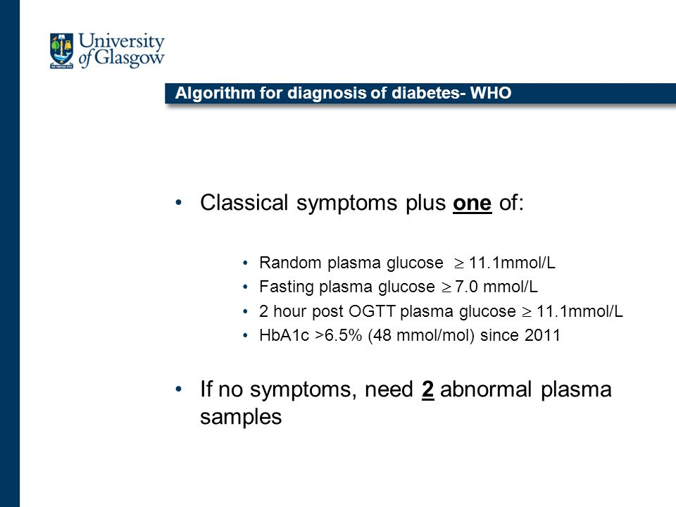 Algorithm for diagnosis of diabetes- WHO Classical symptoms plus one of: Random plasma glucose  11.1mmol/L Fasting plasma glucose  7.0 mmol/L 2 hour post OGTT plasma glucose  11.1mmol/L HbA1c >6.5% (48 mmol/mol) since 2011 If no symptoms, need 2 abnormal plasma samples