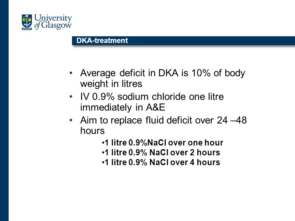 DKA-treatment Average deficit in DKA is 10% of body weight in litres IV 0.9% sodium chloride one litre immediately in A&E Aim to replace fluid deficit over 24 –48 hours 1 litre 0.9%NaCl over one hour 1 litre 0.9% NaCl over 2 hours 1 litre 0.9% NaCl over 4 hours