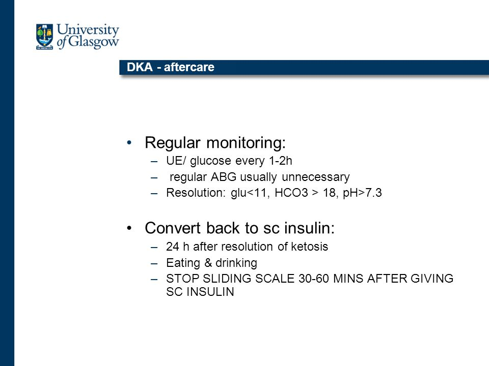 DKA - aftercare Regular monitoring: –UE/ glucose every 1-2h – regular ABG usually unnecessary –Resolution: glu 18, pH>7.3 Convert back to sc insulin: –24 h after resolution of ketosis –Eating & drinking –STOP SLIDING SCALE 30-60 MINS AFTER GIVING SC INSULIN