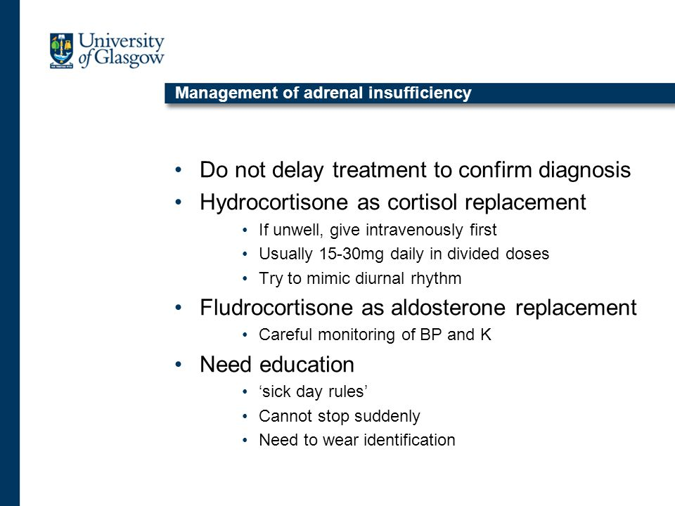 Management of adrenal insufficiency Do not delay treatment to confirm diagnosis Hydrocortisone as cortisol replacement If unwell, give intravenously first Usually 15-30mg daily in divided doses Try to mimic diurnal rhythm Fludrocortisone as aldosterone replacement Careful monitoring of BP and K Need education 'sick day rules' Cannot stop suddenly Need to wear identification
