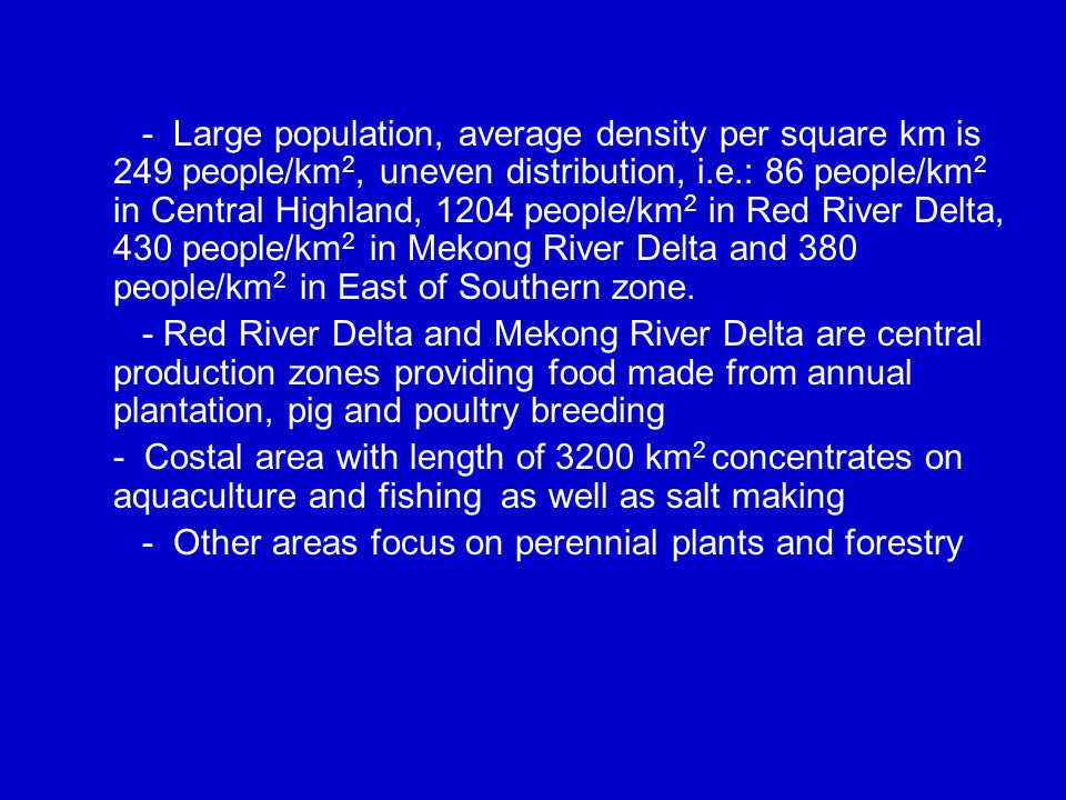 - Large population, average density per square km is 249 people/km 2, uneven distribution, i.e.: 86 people/km 2 in Central Highland, 1204 people/km 2 in Red River Delta, 430 people/km 2 in Mekong River Delta and 380 people/km 2 in East of Southern zone.