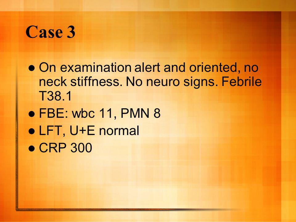 Case 3 On examination alert and oriented, no neck stiffness.