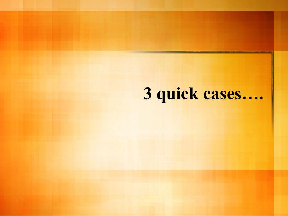 3 quick cases….