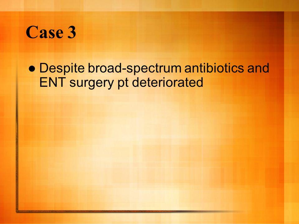 Case 3 Despite broad-spectrum antibiotics and ENT surgery pt deteriorated