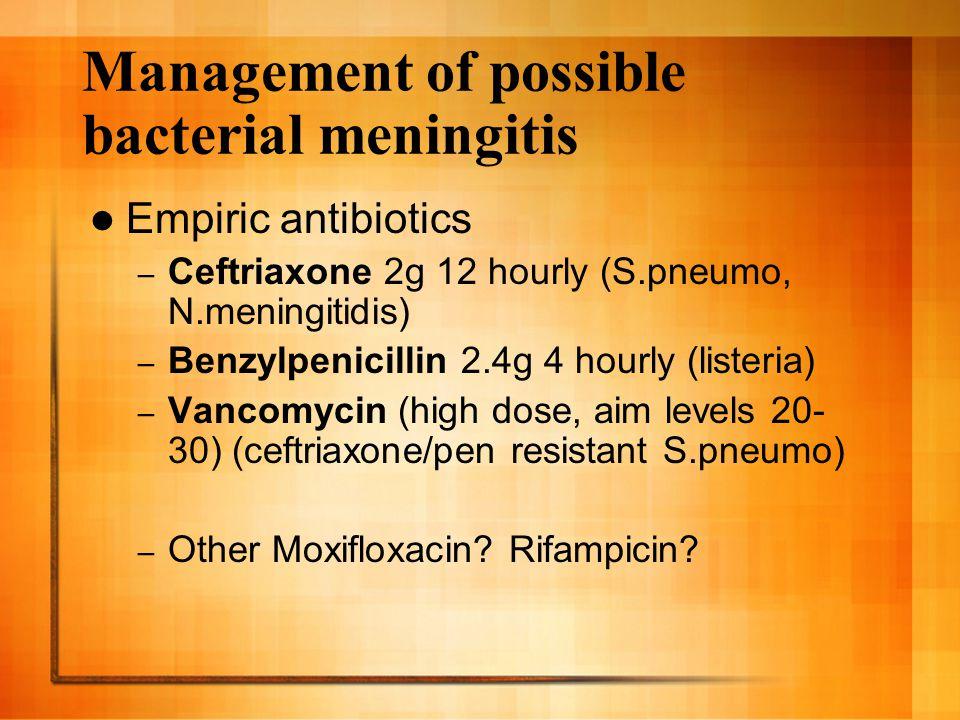 Management of possible bacterial meningitis Empiric antibiotics – Ceftriaxone 2g 12 hourly (S.pneumo, N.meningitidis) – Benzylpenicillin 2.4g 4 hourly (listeria) – Vancomycin (high dose, aim levels 20- 30) (ceftriaxone/pen resistant S.pneumo) – Other Moxifloxacin.
