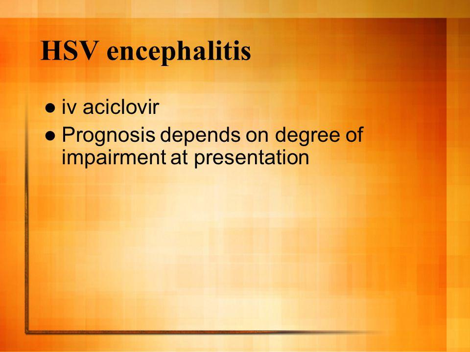 HSV encephalitis iv aciclovir Prognosis depends on degree of impairment at presentation