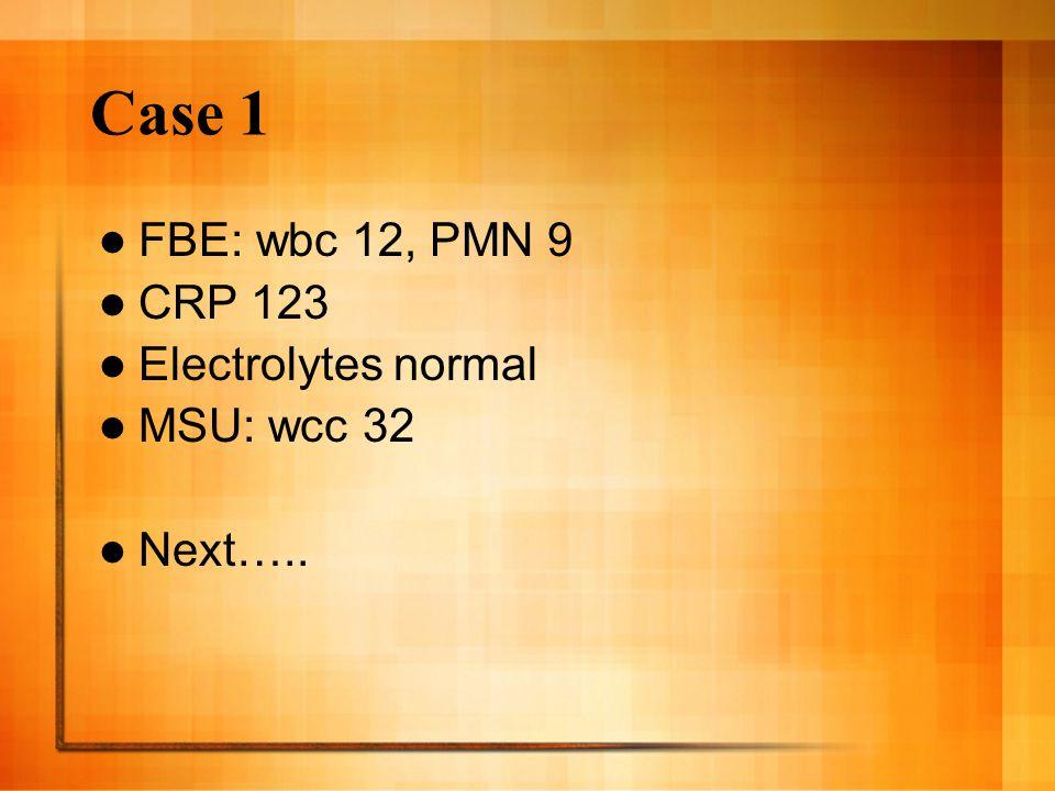 Case 1 FBE: wbc 12, PMN 9 CRP 123 Electrolytes normal MSU: wcc 32 Next…..