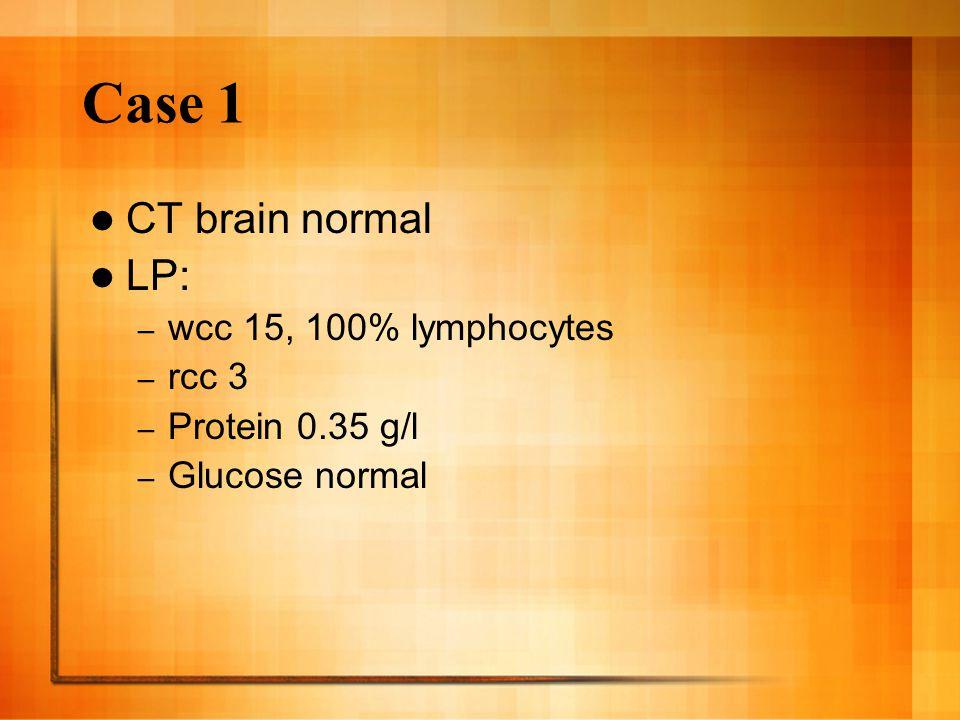 Case 1 CT brain normal LP: – wcc 15, 100% lymphocytes – rcc 3 – Protein 0.35 g/l – Glucose normal