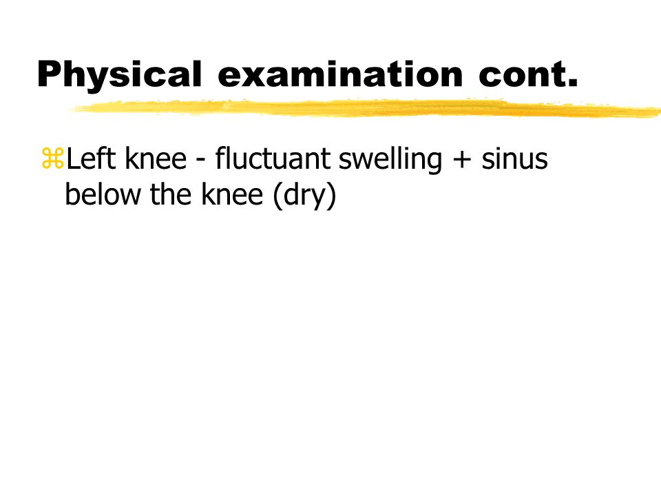 Physical examination cont. zLeft knee - fluctuant swelling + sinus below the knee (dry)