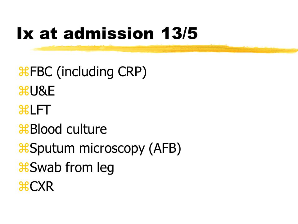 Ix at admission 13/5 zFBC (including CRP) zU&E zLFT zBlood culture zSputum microscopy (AFB) zSwab from leg zCXR