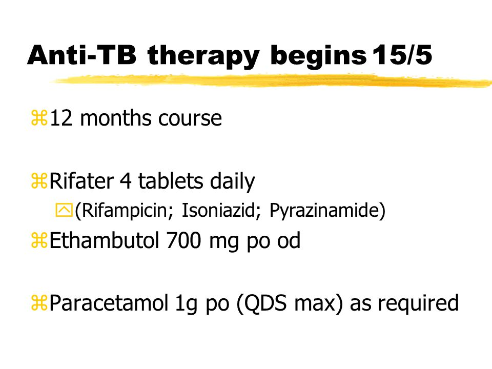 Anti-TB therapy begins15/5 z12 months course zRifater 4 tablets daily y(Rifampicin; Isoniazid; Pyrazinamide) zEthambutol 700 mg po od zParacetamol 1g po (QDS max) as required