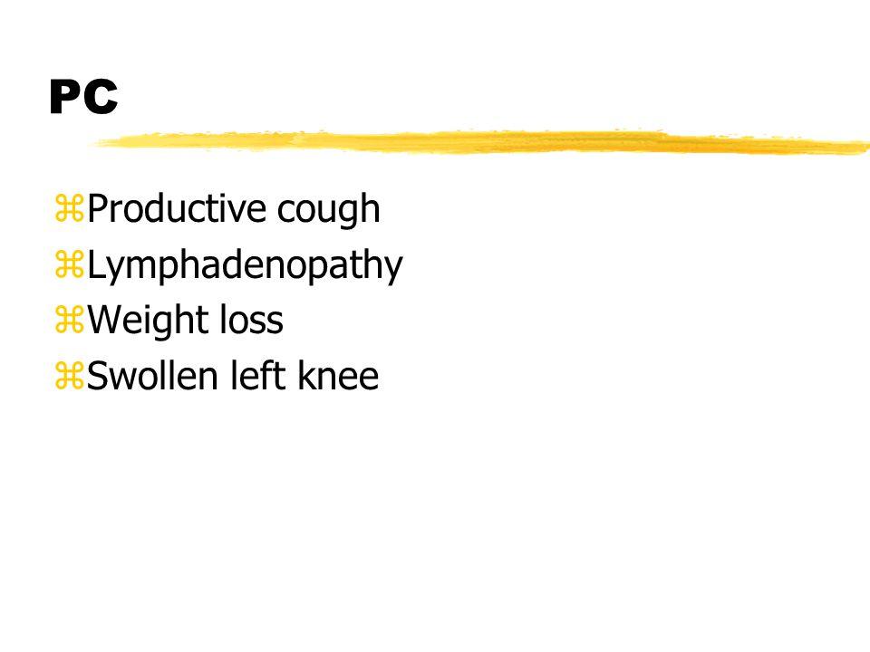 PC zProductive cough zLymphadenopathy zWeight loss zSwollen left knee
