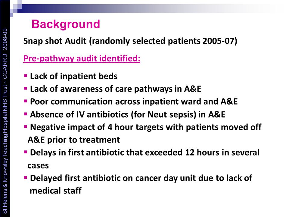 Background St Helens & Knowsley Teaching Hospital NHS Trust ~ CGARRD 2008-09 Snap shot Audit (randomly selected patients 2005-07) Pre-pathway audit identified:  Lack of inpatient beds  Lack of awareness of care pathways in A&E  Poor communication across inpatient ward and A&E  Absence of IV antibiotics (for Neut sepsis) in A&E  Negative impact of 4 hour targets with patients moved off A&E prior to treatment  Delays in first antibiotic that exceeded 12 hours in several cases  Delayed first antibiotic on cancer day unit due to lack of medical staff